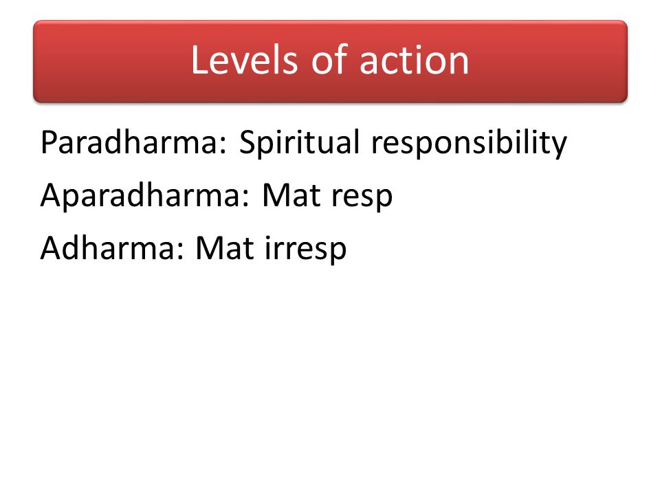 Levels of action Paradharma: Spiritual responsibility Aparadharma: Mat resp Adharma: Mat irresp