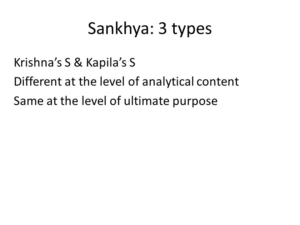 Sankhya: 3 types Krishna's S & Kapila's S Different at the level of analytical content Same at the level of ultimate purpose