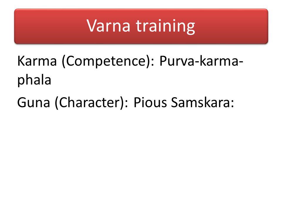 Varna training Karma (Competence): Purva-karma-phala Guna (Character): Pious Samskara: