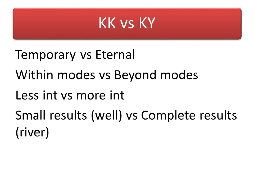 KK vs KY Temporary vs Eternal Within modes vs Beyond modes Less int vs more int Small results (well) vs Complete results (river)