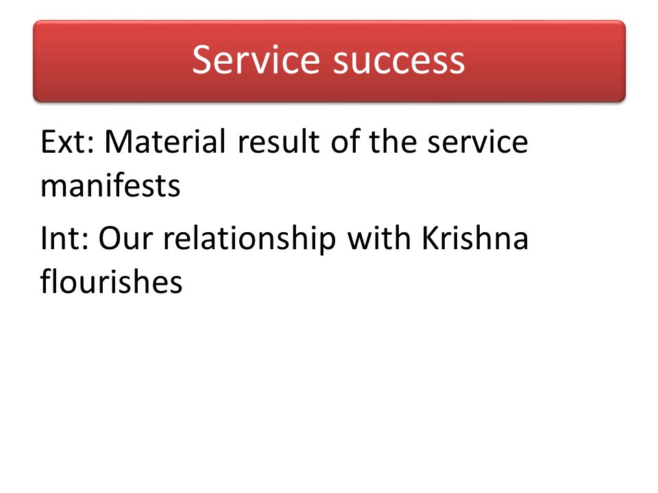 Service success Ext: Material result of the service manifests Int: Our relationship with Krishna flourishes