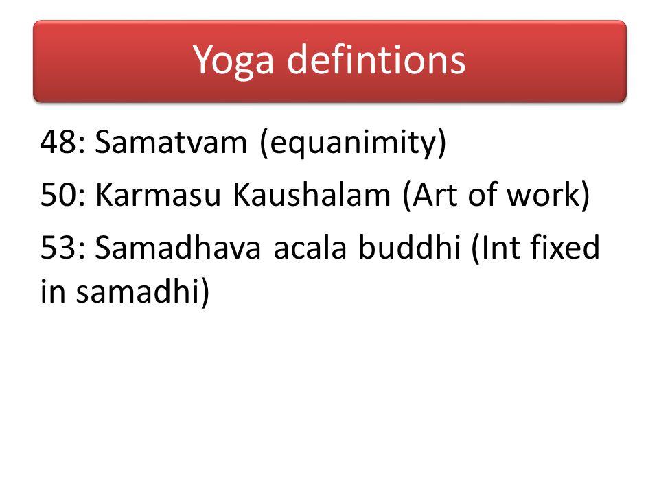 Yoga defintions 48: Samatvam (equanimity) 50: Karmasu Kaushalam (Art of work) 53: Samadhava acala buddhi (Int fixed in samadhi)