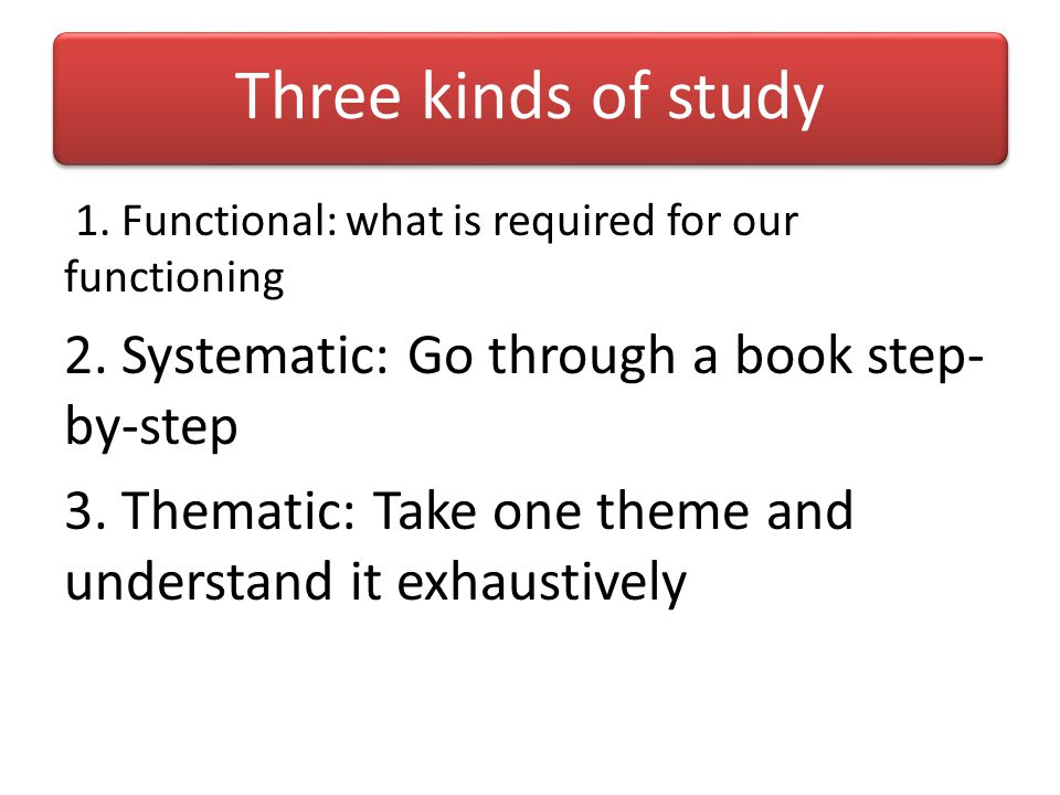 Three kinds of study 2. Systematic: Go through a book step-by-step