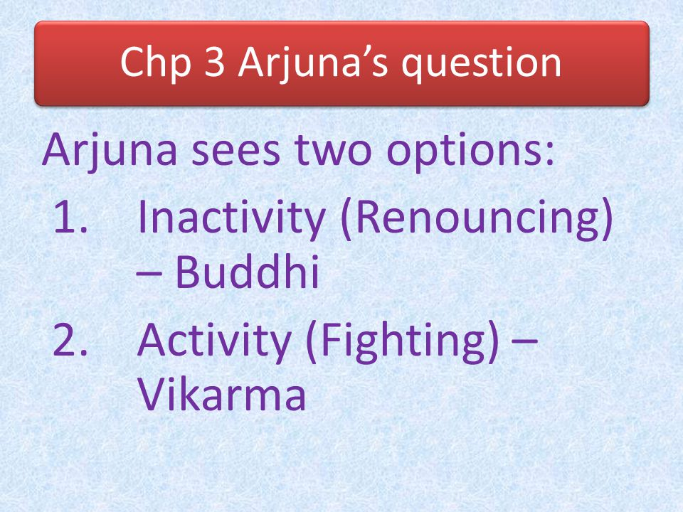 Arjuna sees two options: Inactivity (Renouncing) – Buddhi