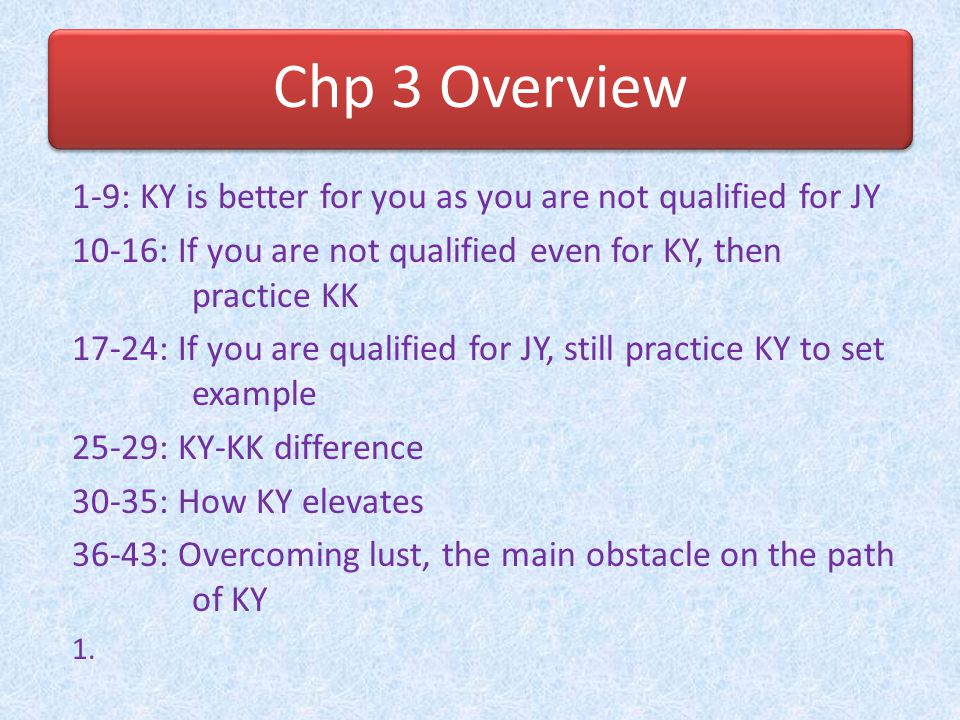 Chp 3 Overview 1-9: KY is better for you as you are not qualified for JY. 10-16: If you are not qualified even for KY, then practice KK.