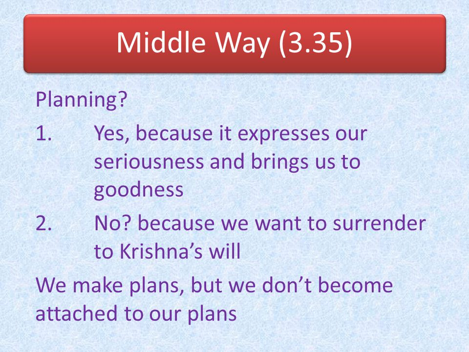 Middle Way (3.35) Planning Yes, because it expresses our seriousness and brings us to goodness. No because we want to surrender to Krishna's will.