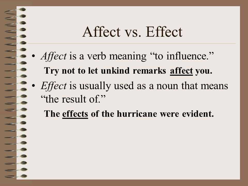 Affect vs. Effect Affect is a verb meaning to influence.