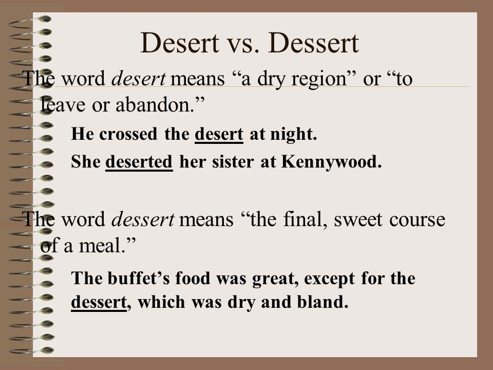 Desert vs. Dessert The word desert means a dry region or to leave or abandon. He crossed the desert at night.
