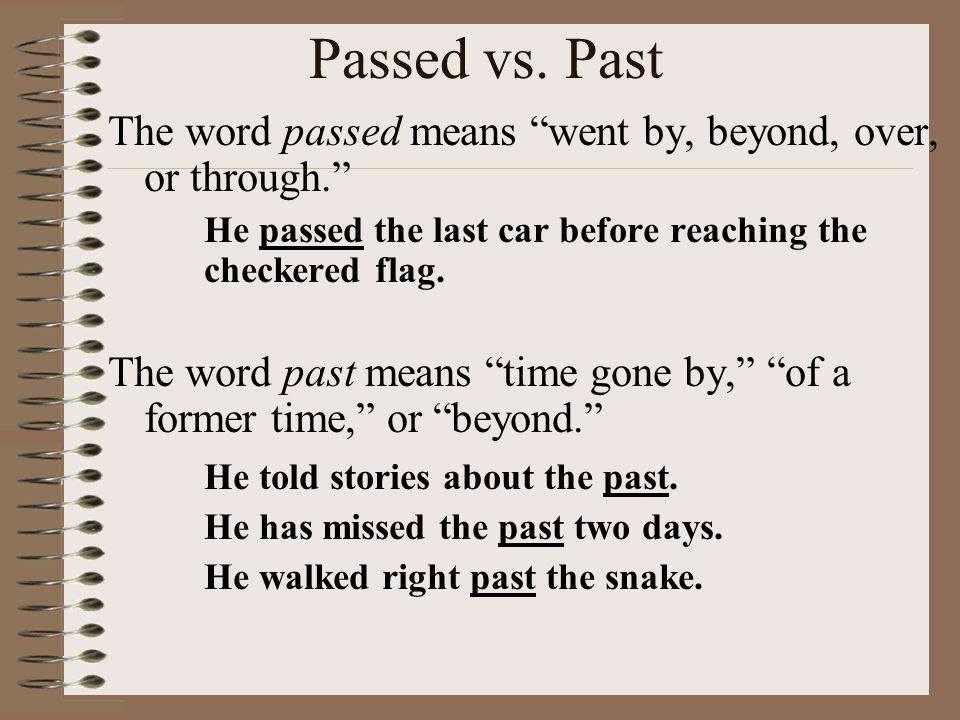 Passed vs. Past The word passed means went by, beyond, over, or through. He passed the last car before reaching the checkered flag.