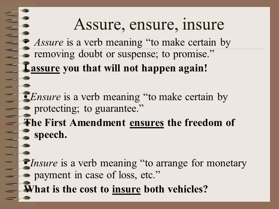 Assure, ensure, insure Assure is a verb meaning to make certain by removing doubt or suspense; to promise.