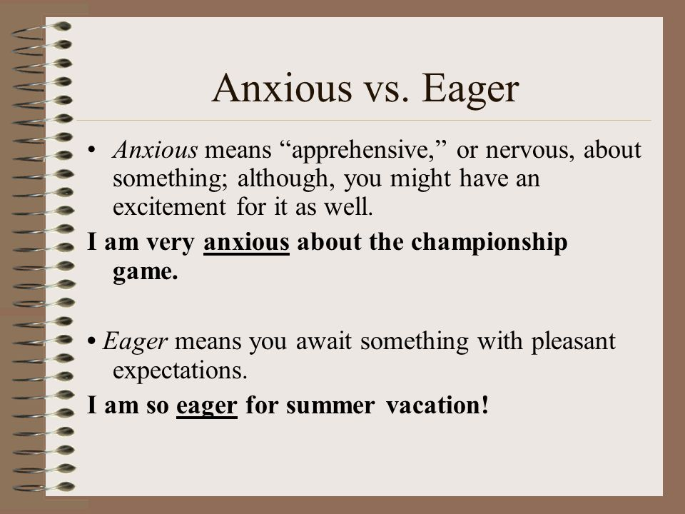 Anxious vs. Eager Anxious means apprehensive, or nervous, about something; although, you might have an excitement for it as well.
