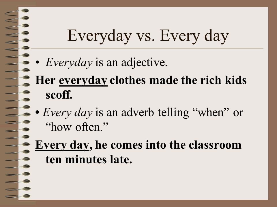Everyday vs. Every day Everyday is an adjective.
