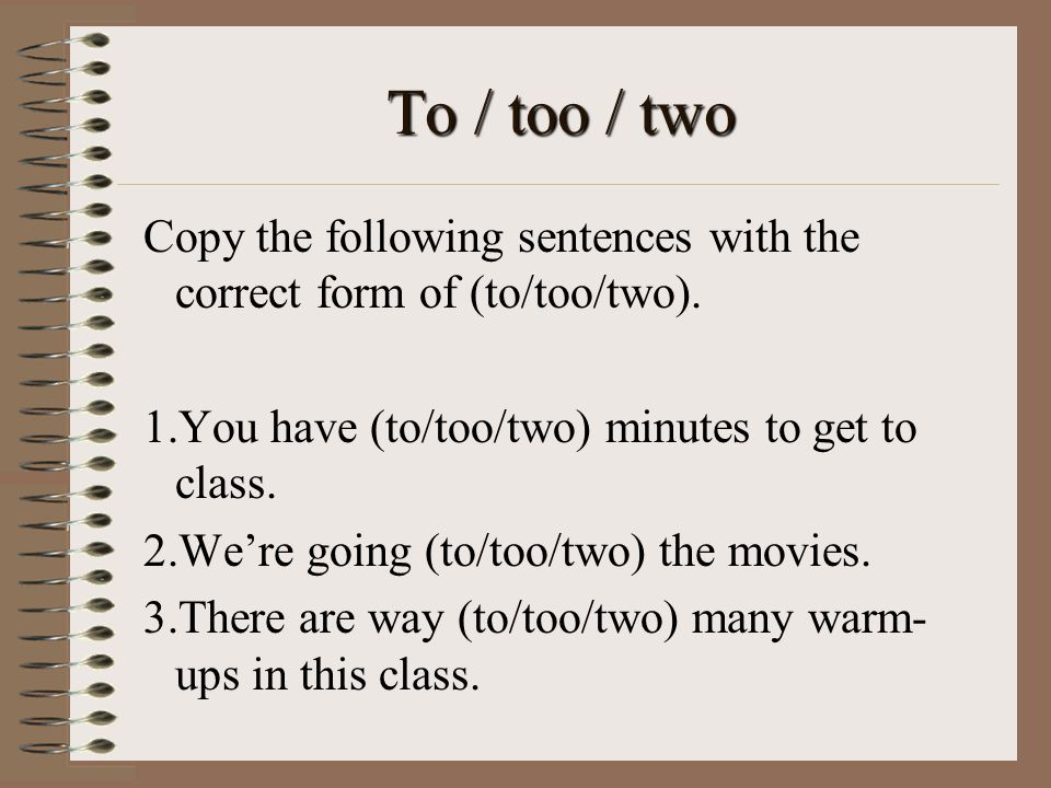 To / too / two Copy the following sentences with the correct form of (to/too/two). You have (to/too/two) minutes to get to class.