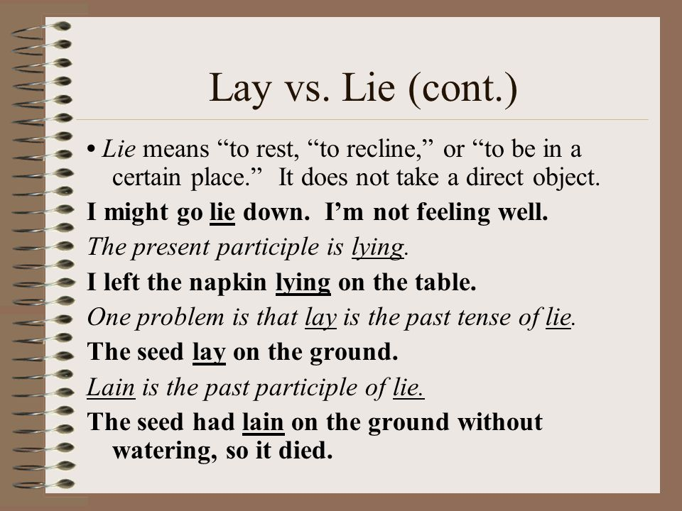 Lay vs. Lie (cont.) • Lie means to rest, to recline, or to be in a certain place. It does not take a direct object.