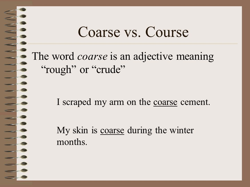 Coarse vs. Course The word coarse is an adjective meaning rough or crude I scraped my arm on the coarse cement.