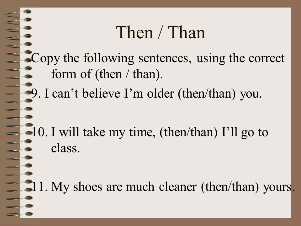 Then / Than Copy the following sentences, using the correct form of (then / than). 9. I can't believe I'm older (then/than) you.