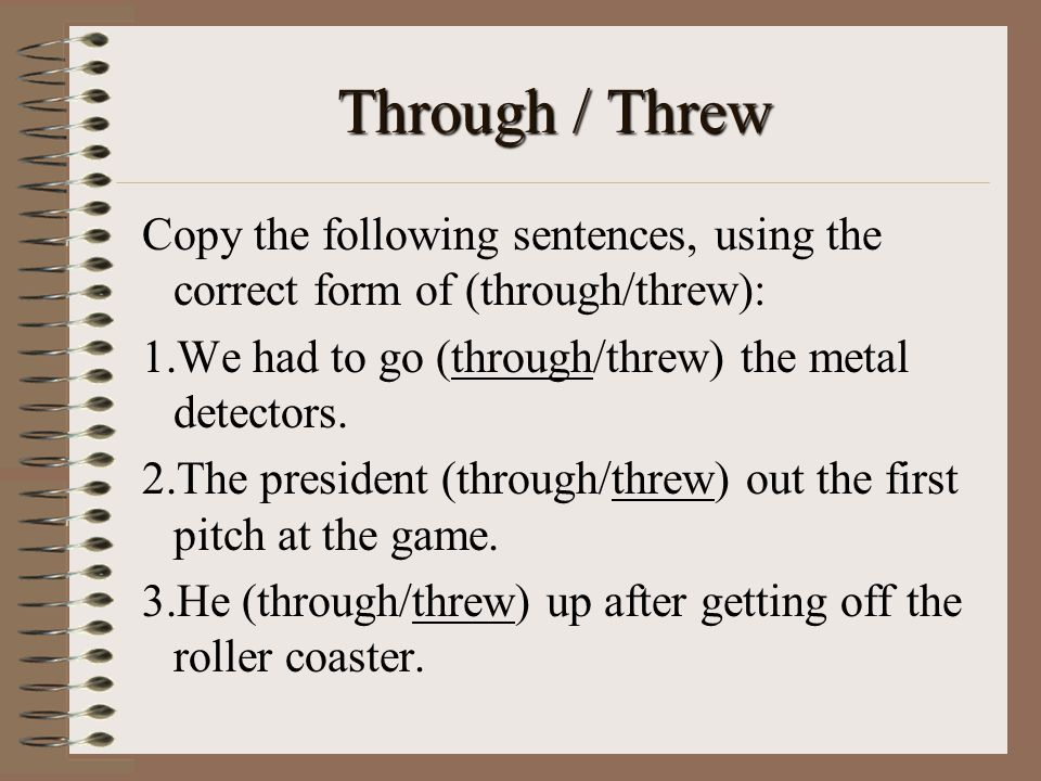 Through / Threw Copy the following sentences, using the correct form of (through/threw): We had to go (through/threw) the metal detectors.