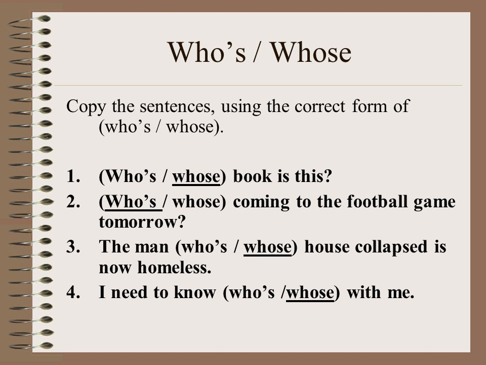 Who's / Whose Copy the sentences, using the correct form of (who's / whose). (Who's / whose) book is this