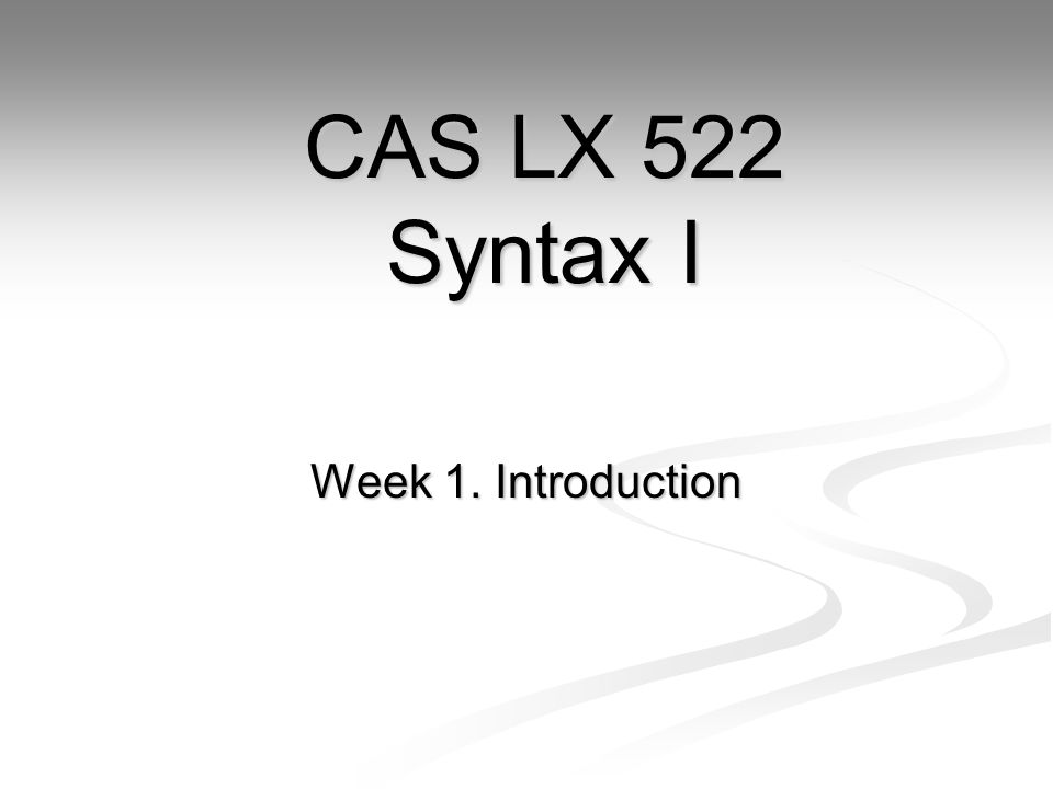 CAS LX 522 Syntax I Week 1. Introduction