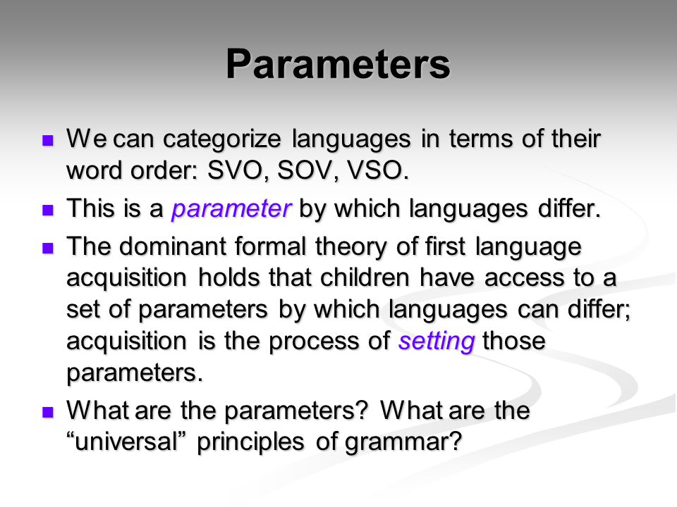 Parameters We can categorize languages in terms of their word order: SVO, SOV, VSO. This is a parameter by which languages differ.