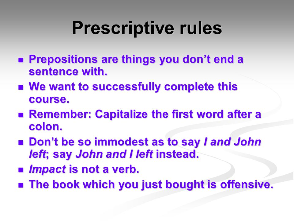 Prescriptive rules Prepositions are things you don't end a sentence with. We want to successfully complete this course.