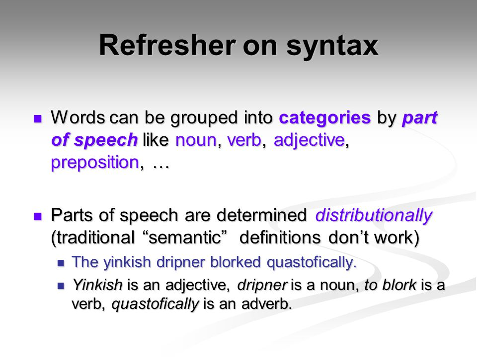Refresher on syntax Words can be grouped into categories by part of speech like noun, verb, adjective, preposition, …