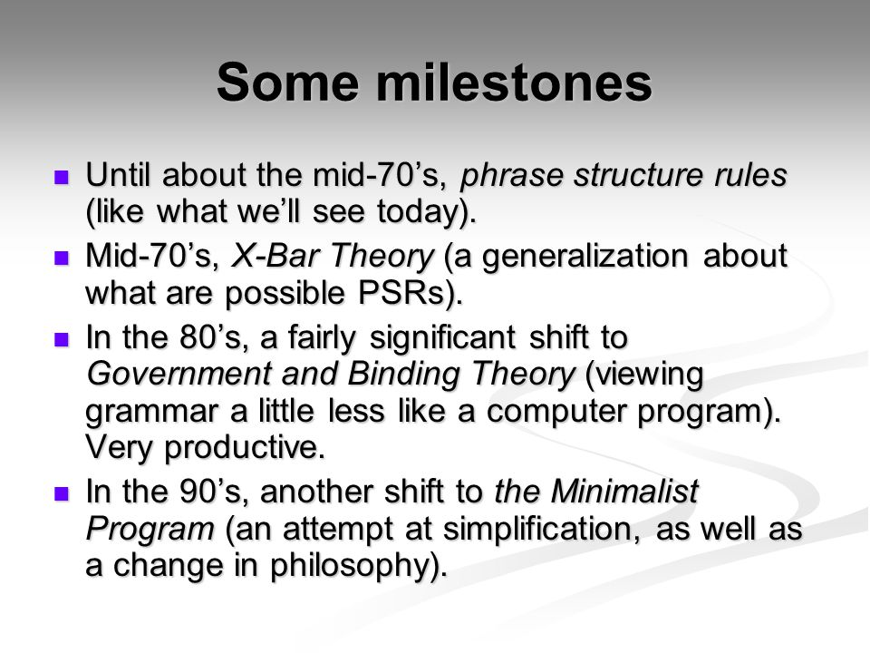 Some milestones Until about the mid-70's, phrase structure rules (like what we'll see today).