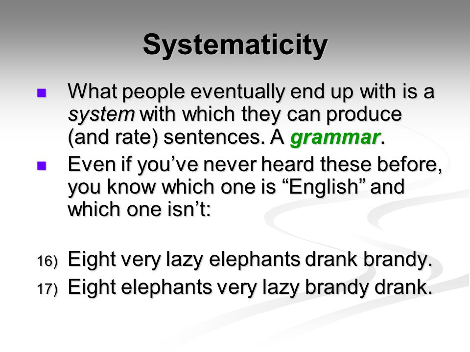 Systematicity What people eventually end up with is a system with which they can produce (and rate) sentences. A grammar.