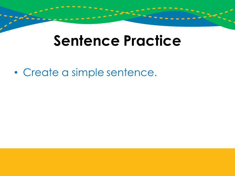Sentence Practice Create a simple sentence.