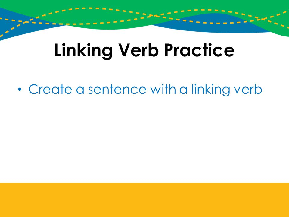 Linking Verb Practice Create a sentence with a linking verb