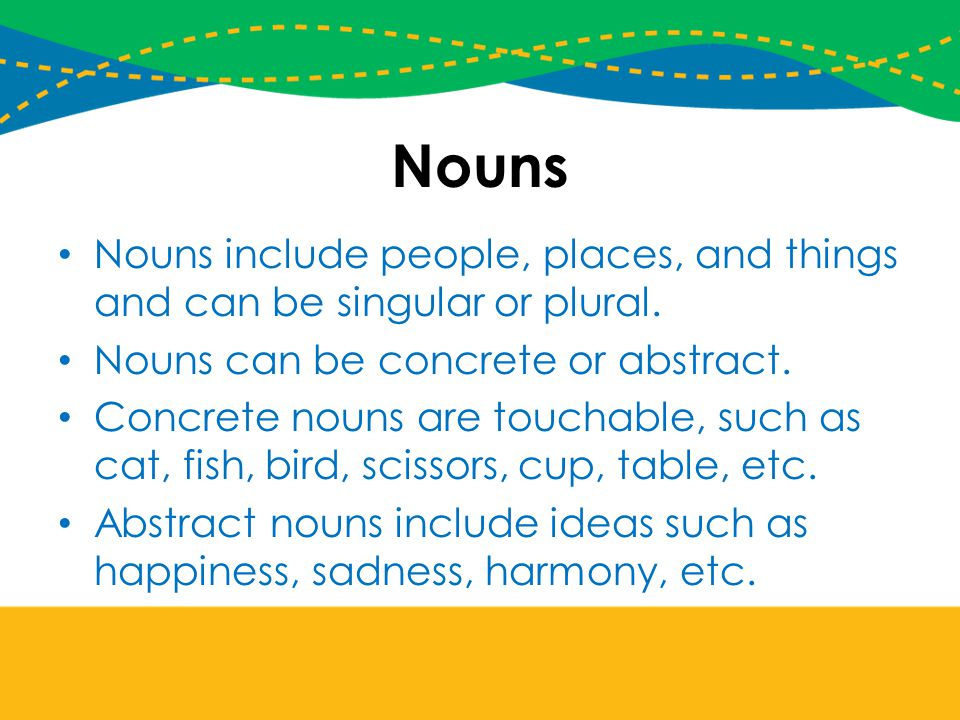 Nouns Nouns include people, places, and things and can be singular or plural. Nouns can be concrete or abstract.
