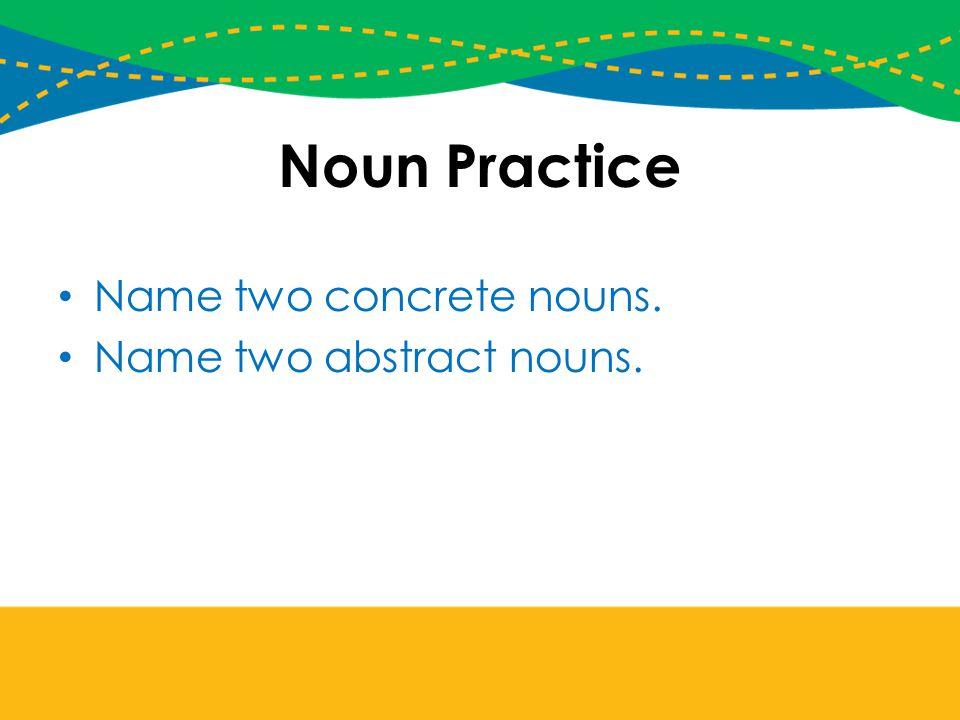 Noun Practice Name two concrete nouns. Name two abstract nouns.