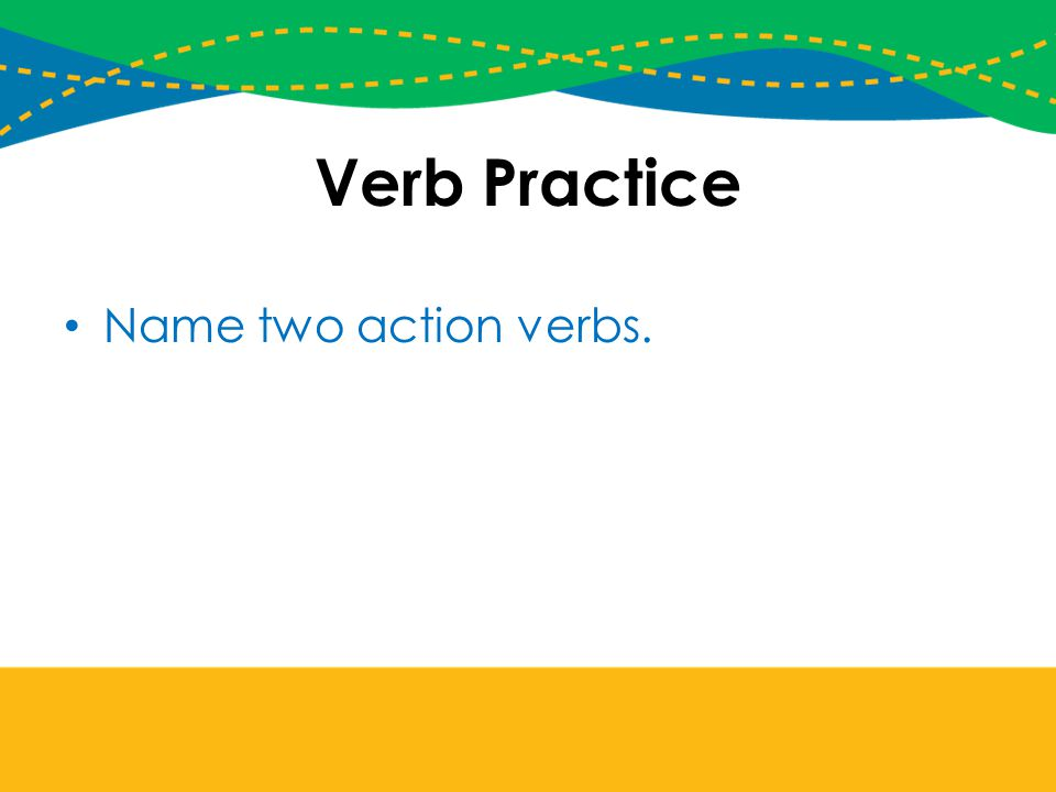 Verb Practice Name two action verbs.