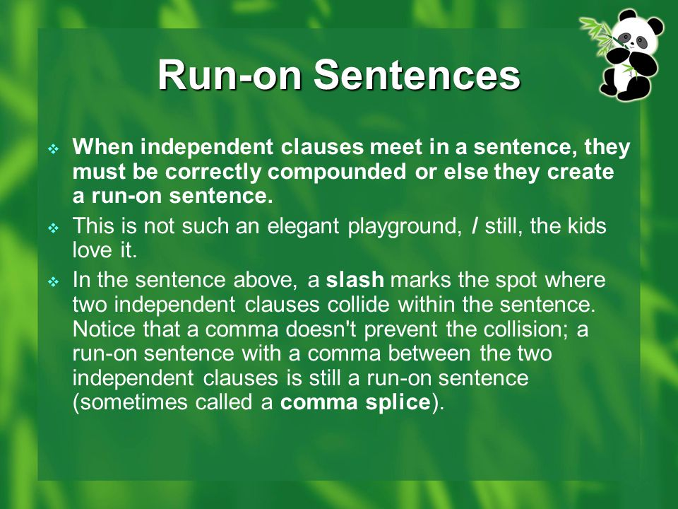 Run-on Sentences When independent clauses meet in a sentence, they must be correctly compounded or else they create a run-on sentence.