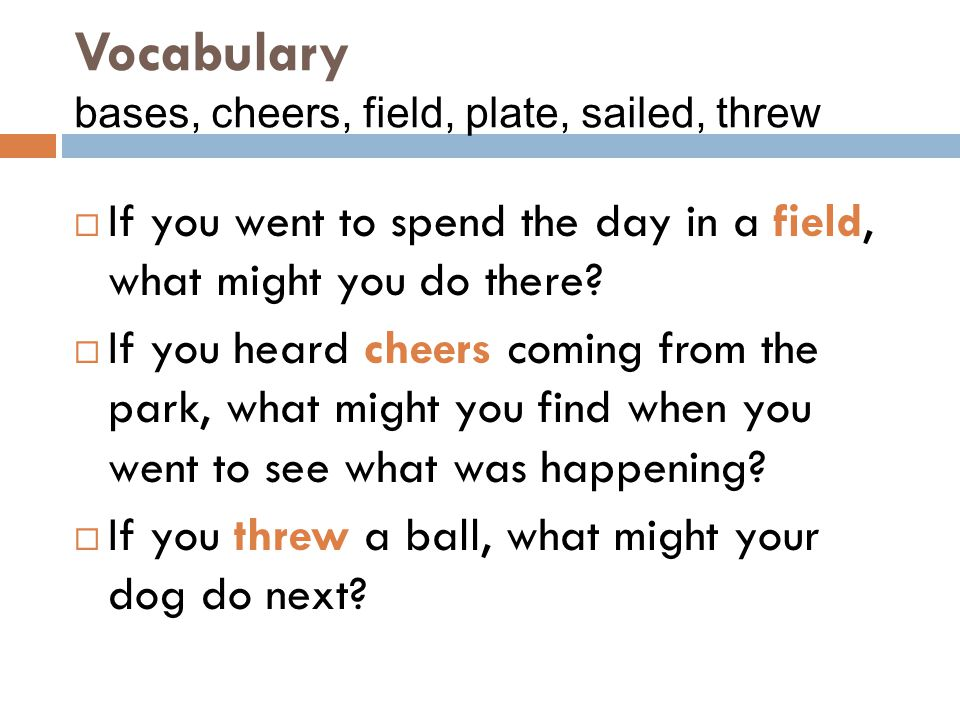 Vocabulary bases, cheers, field, plate, sailed, threw
