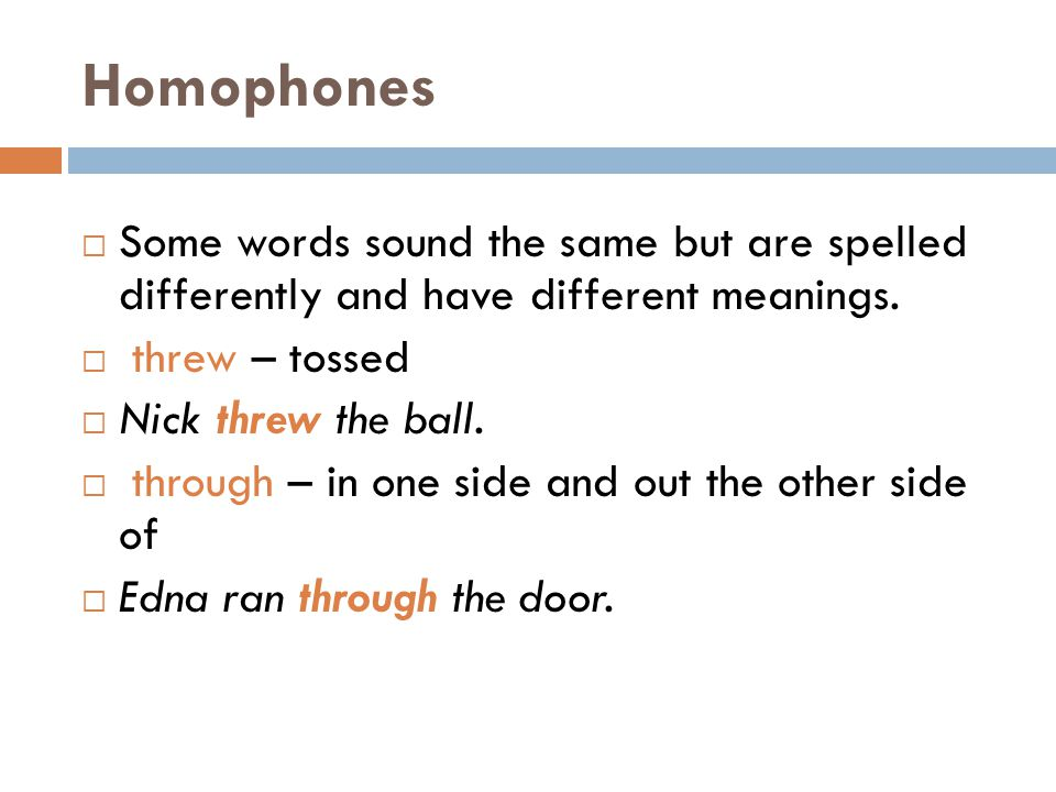 Homophones Some words sound the same but are spelled differently and have different meanings. threw – tossed.