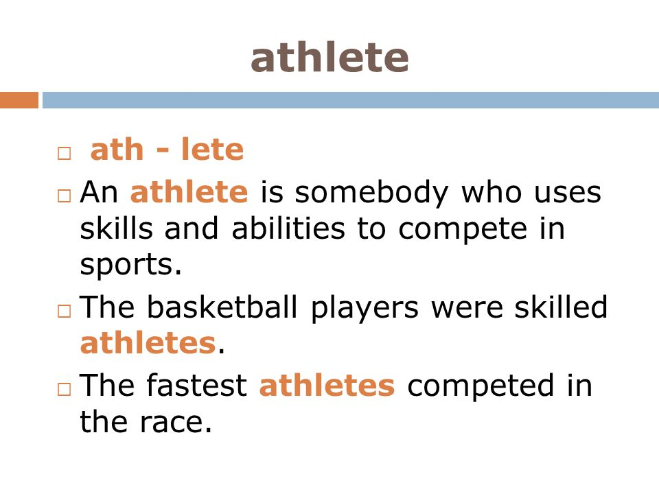 athlete ath - lete. An athlete is somebody who uses skills and abilities to compete in sports. The basketball players were skilled athletes.