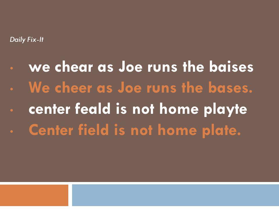 we chear as Joe runs the baises We cheer as Joe runs the bases.