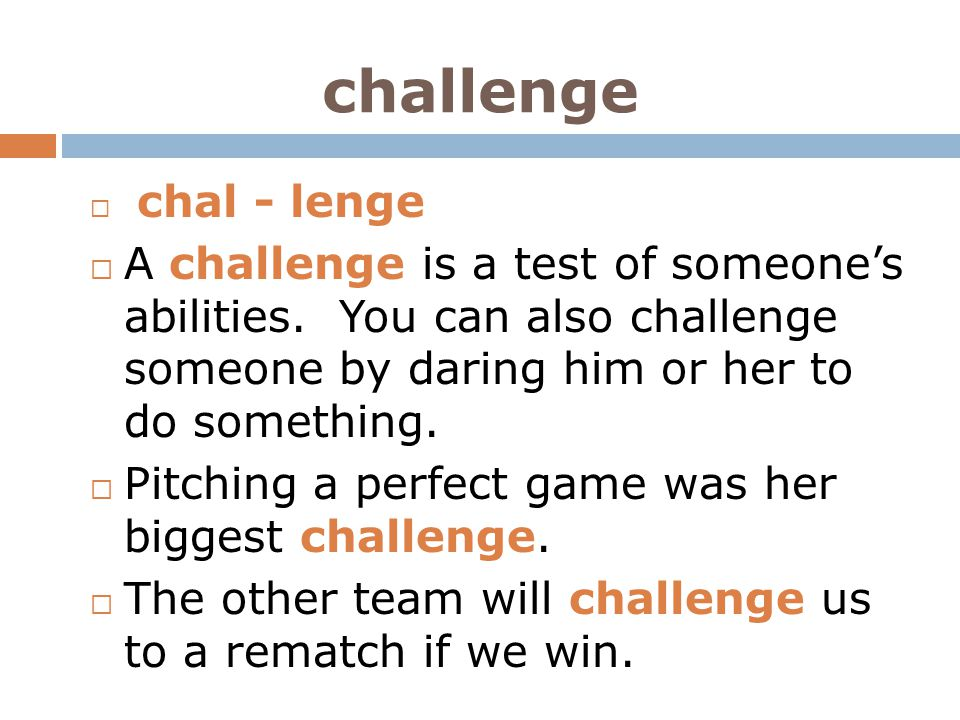 challenge chal - lenge. A challenge is a test of someone's abilities. You can also challenge someone by daring him or her to do something.