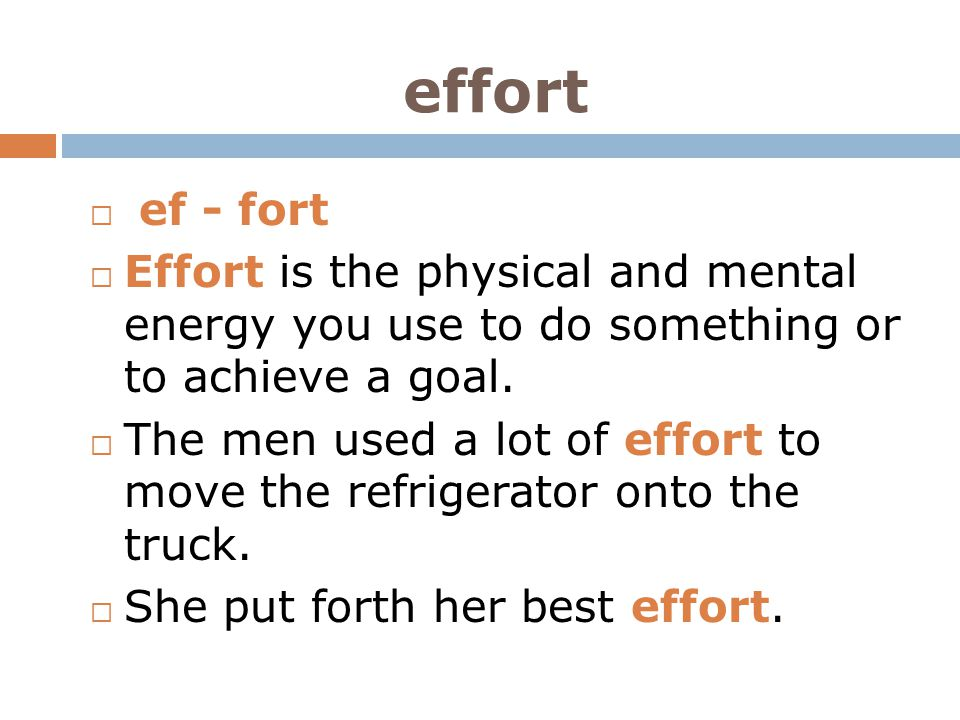 effort ef - fort. Effort is the physical and mental energy you use to do something or to achieve a goal.
