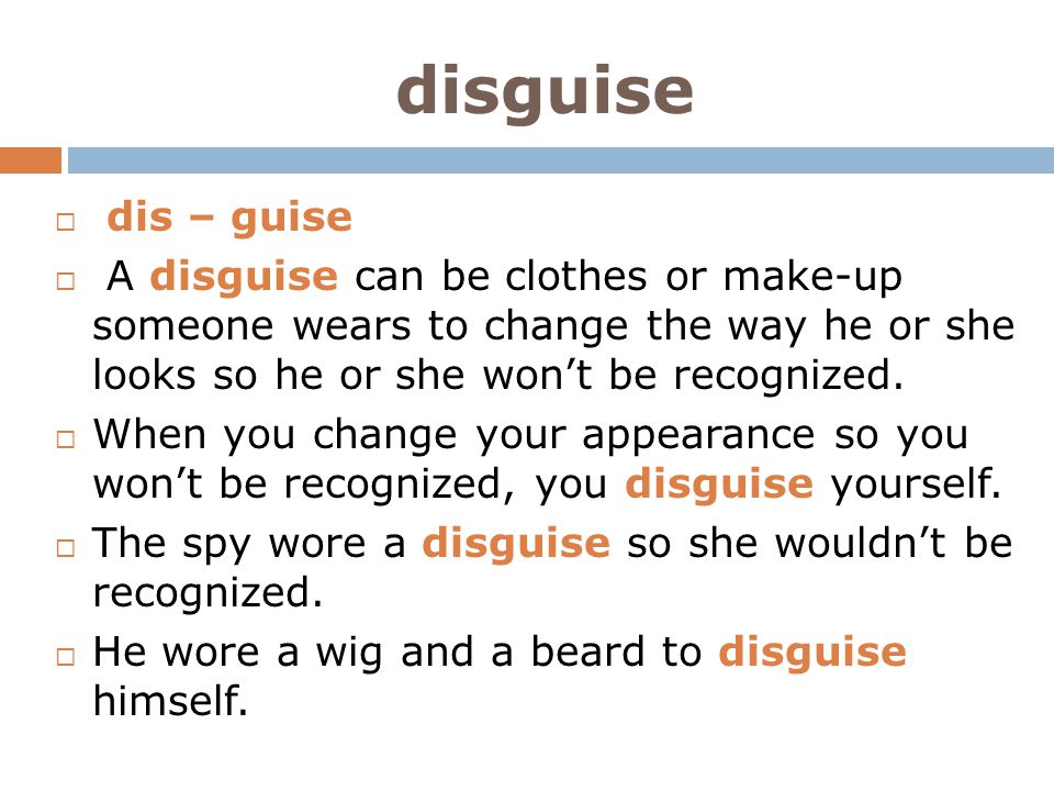 disguise dis – guise. A disguise can be clothes or make-up someone wears to change the way he or she looks so he or she won't be recognized.