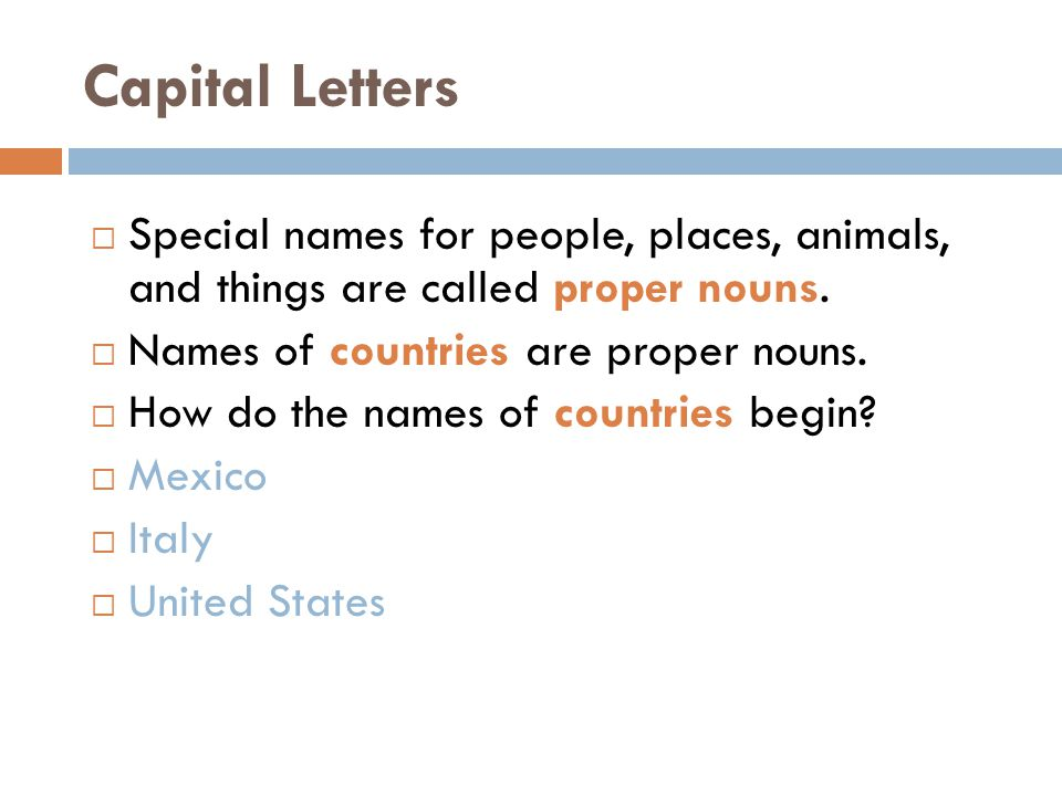 Capital Letters Special names for people, places, animals, and things are called proper nouns. Names of countries are proper nouns.