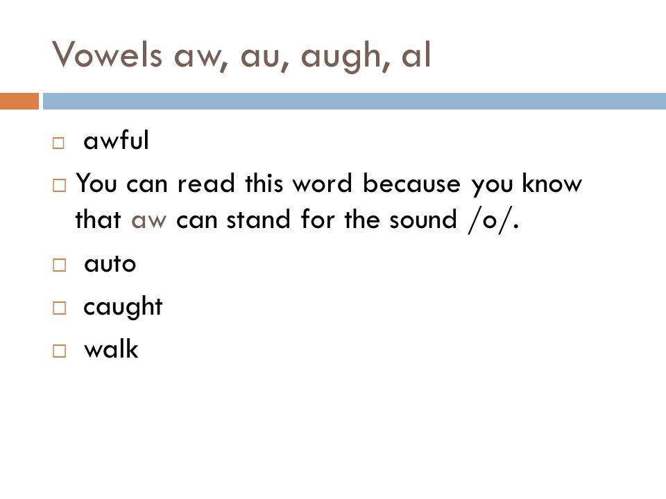 Vowels aw, au, augh, al awful. You can read this word because you know that aw can stand for the sound /o/.