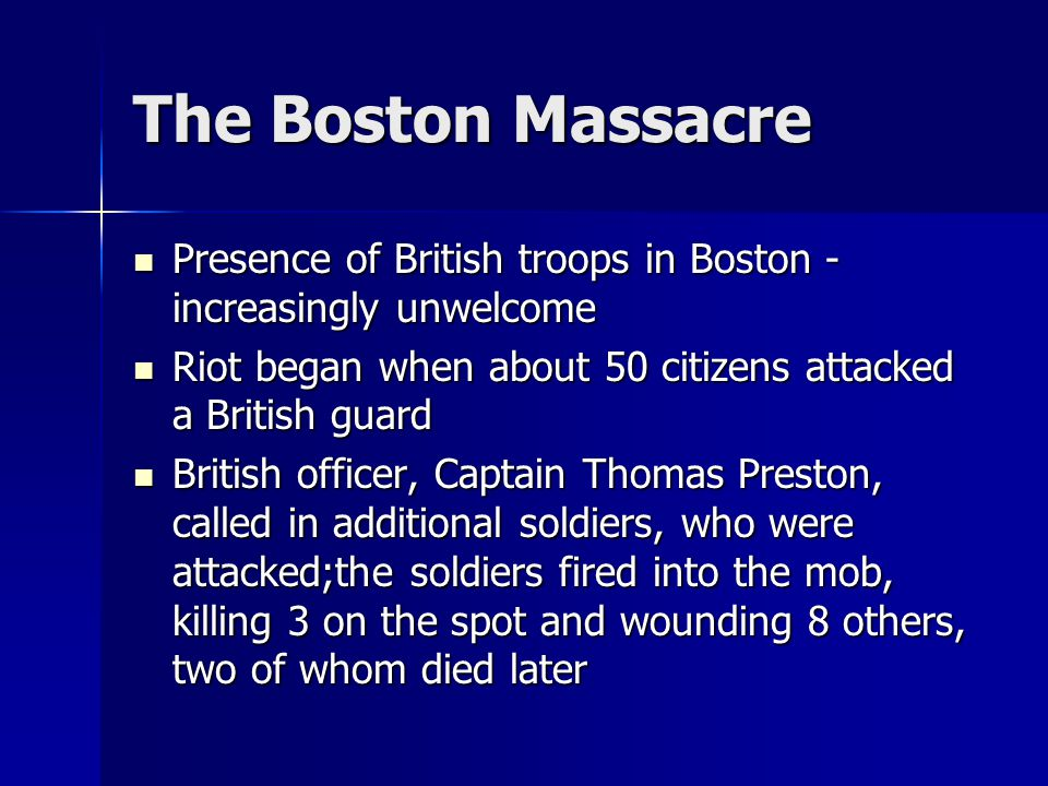 The Boston Massacre Presence of British troops in Boston - increasingly unwelcome. Riot began when about 50 citizens attacked a British guard.