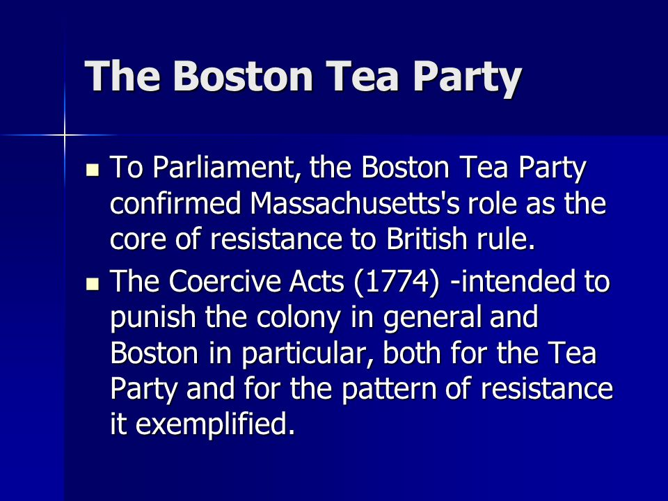 The Boston Tea Party To Parliament, the Boston Tea Party confirmed Massachusetts s role as the core of resistance to British rule.