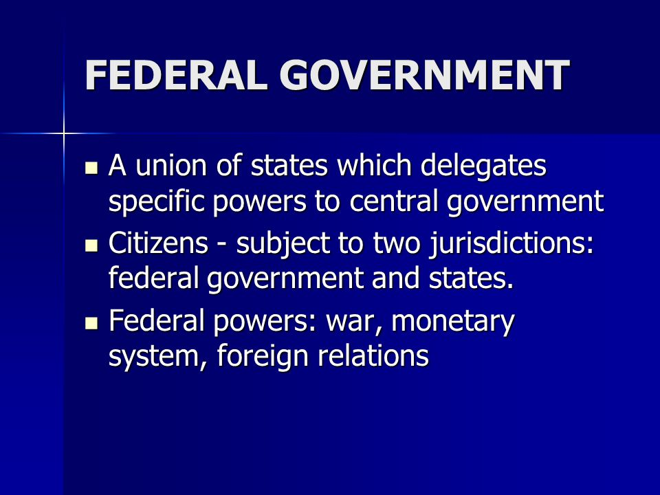 FEDERAL GOVERNMENT A union of states which delegates specific powers to central government.