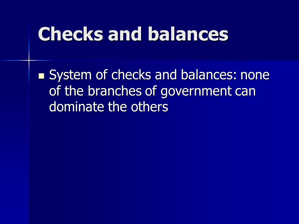Checks and balances System of checks and balances: none of the branches of government can dominate the others.