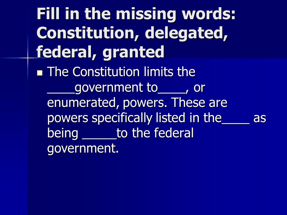 Fill in the missing words: Constitution, delegated, federal, granted