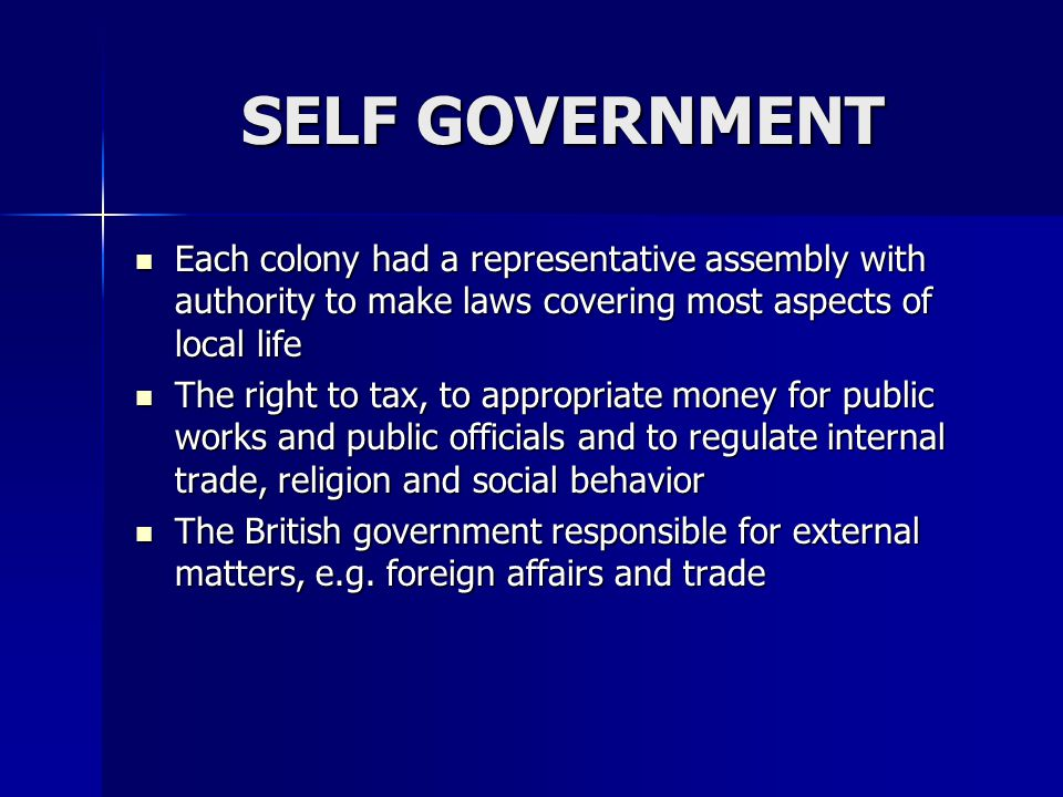 SELF GOVERNMENT Each colony had a representative assembly with authority to make laws covering most aspects of local life.