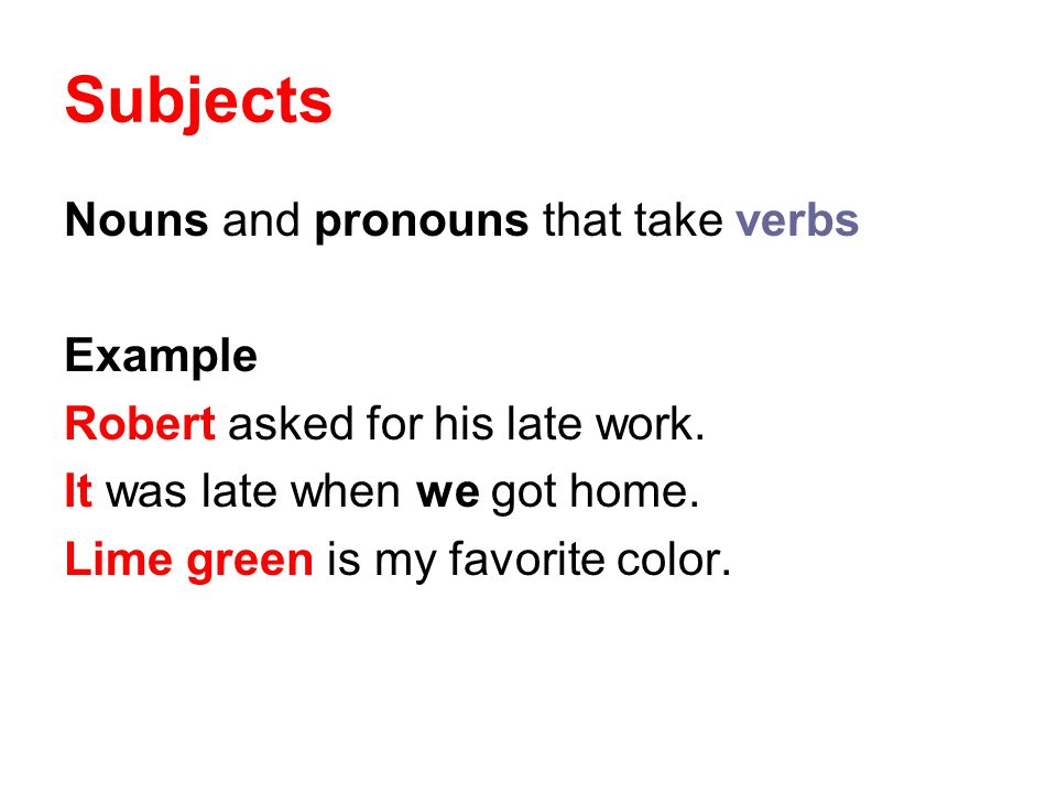 Subjects Nouns and pronouns that take verbs Example
